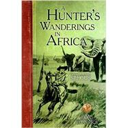 A Hunter's Wanderings in Africa by Selous, Frederick Courteney, 9781940860053