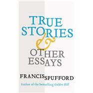 True Stories by Spufford, Francis, 9780300230055