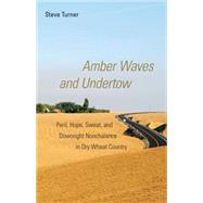 Amber Waves and Undertow: Peril, Hope, Sweat, and Downright Nonchalance in Dry Wheat Country by Turner, Steve, 9780806140056