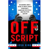 Off Script An Advance Man's Guide To White House Stagecraft, Campaign Spectacle, and Political Suicide by King, Josh, 9781137280060