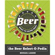 Beer: What to Drink Next Featuring the Beer Select-O-Pedia by Larson, Michael, 9781454910060