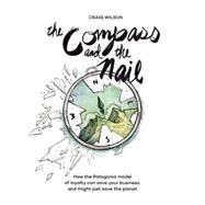 The Compass and the Nail How the Patagonia Model of Loyalty Can Save Your Business, and Might Just Save the Planet by Wilson, Craig, 9781942600060