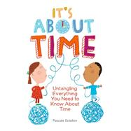 It's About Time Untangling Everything You Need to Know About Time by Estellon, Pascale, 9781771470063