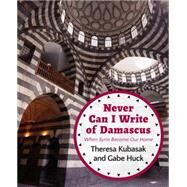 Never Can I Write of Damascus: When Syria Became Our Home by Huck, Gabe; Kubasak, Theresa, 9781682570067