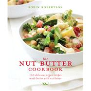 The Nut Butter Cookbook 100 Delicious Vegan Recipes Made Better with Nut Butter by Robertson, Robin, 9781449460068