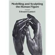 Modelling and Sculpting the Human Figure by Edouard Lanteri, 9780486250069