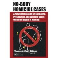 No-Body Homicide Cases: A Practical Guide to Investigating, Prosecuting, and Winning Cases When the Victim is Missing by DiBiase; Thomas A.(Tad), 9781482260069