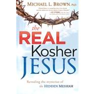 The Real Kosher Jesus: Revealing the Mysteries of the Hidden Messiah by Brown, Michael L., Ph.D., 9781621360070