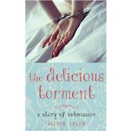 The Delicious Torment A Story of Submission by Tyler, Alison, 9781627780070