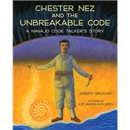 Chester Nez and the Unbreakable Code by Bruchac, Joseph; Amini-holmes, Liz, 9780807500071