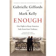 Enough Our Fight to Keep America Safe from Gun Violence by Giffords, Gabrielle; Kelly, Mark, 9781476750071