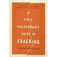 A Field Philosophers Guide to Fracking: How One Texas Town Stood Up to Big Oil and Gas by Briggle, Adam, 9781631490071