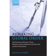 Remaking Global Order The Evolution of Europe-China Relations and its Implications for East Asia and the United States by Casarini, Nicola, 9780199560073