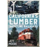 California's Lumber Shortline Railroads by Moore, Jeff, 9781634990073