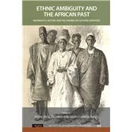 Ethnic Ambiguity and the African Past: Materiality, History, and the Shaping of Cultural Identities by Richard,Francois G, 9781629580074