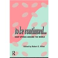 To Be Continued...: Soap Operas Around the World by Allen,Robert C., 9780415110075
