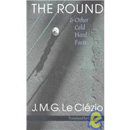 The Round & Other Cold Hard Facts: LA Ronde Et Autres Faits Divers by Le Clezio, Jean-Marie Gustave, 9780803280076