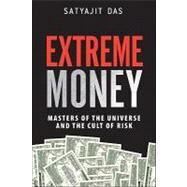 Extreme Money Masters of the Universe and the Cult of Risk by Das, Satyajit, 9780132790079