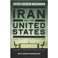 Iran and the United States An Insider's View on the Failed Past and the Road to Peace by Mousavian, Seyed Hossein; Shahidsaless, Shahir, 9781628920079
