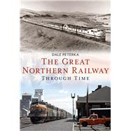 The Great Northern Railway Through Time by Peterka, Dale, 9781634990080