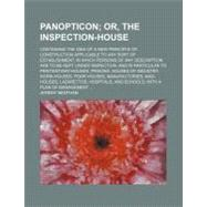 Panopticon: Or, the Inspection-House. Containing the Idea of a New Principle of Construction Applicable to Any Sort of Establishment, in Which Persons of Any Desc by Bentham, Jeremy, 9781154580082