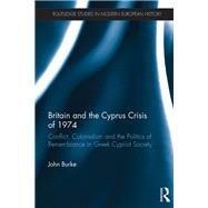 Britain and the Cyprus Crisis of 1974: Conflict, Colonialism and the Politics of Remembrance in Greek Cypriot Society by Burke; John, 9781138280083