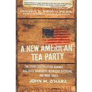 A New American Tea Party The Counterrevolution Against Bailouts, Handouts, Reckless Spending, and More Taxes by O'Hara, John M.; Malkin, Michelle, 9780470920084