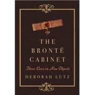 The Bronte Cabinet: Three Lives in Nine Objects by Lutz, Deborah, 9780393240085