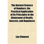 The Ancient Science of Numbers. the Practical Application of Its Principles in the Attainment of Health, Success, and Happiness by Clement, Luo, 9781154610086