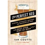 The Perfect Keg Sowing, Scything, Malting and Brewing My Way to the Best-Ever Pint of Beer by Coutts, Ian, 9781771000086