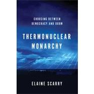 Thermonuclear Monarchy : Choosing Between Democracy and Doom by Scarry, Elaine, 9780393080087