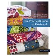 The Practical Guide to Patchwork: New Basics for the Modern Quiltmaker, 12 Quilt Projects by Hartman, Elizabeth, 9781607050087