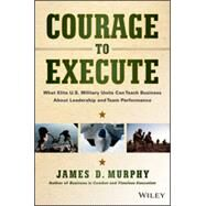 Courage to Execute What elite U.S. military units can teach business about leadership and team performance by Murphy, James D., 9781118790090