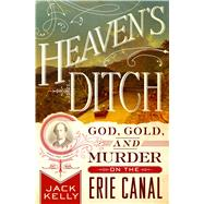 Heaven's Ditch God, Gold, and Murder on the Erie Canal by Kelly, Jack, 9781137280091