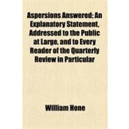 Aspersions Answered: An Explanatory Statement, Addressed to the Public at Large, and to Every Reader of the Quarterly Review in Particular by Hone, William, 9781152710092