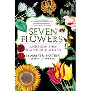 Seven Flowers And How They Shaped Our World by Potter, Jennifer, 9781468310092