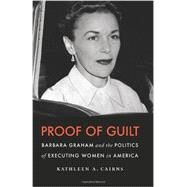 Proof of Guilt : Barbara Graham and the Politics of Executing Women in America by Cairns, Kathleen A., 9780803230095