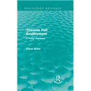 Towards Full Employment (Routledge Revivals): A Policy Appraisal by Driver; Ciaran, 9781138850095
