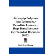 Aefi-agrip Fedganna Jons Peturssonar Benedikts Jonssonar, Boga Benediktssonar Og Blenedikt Bogasonar by Benediktsson, Bogi, 9781120140098