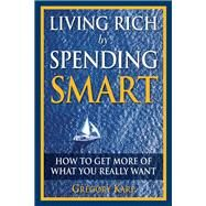 Living Rich by Spending Smart How to Get More of What You Really Want by Karp, Gregory, 9780132350099