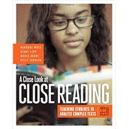 A Close Look at Close Reading: Teaching Students to Analyze Complex Texts, Grades 6-12 by Barbara Moss, Diane Lapp, Maria Grant, Kelly Johnson, 9781416620099