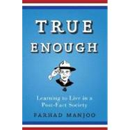 True Enough : Learning to Live in a Post-Fact Society by Manjoo, Farhad, 9780470050101