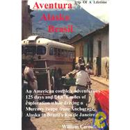 Aventura Alaska Brasil. 25,000 Miles of Adventure Travel from Anchorage to Rio de Janerio : The Trip of a Lifetime on Everything from Interstate Highways to Single-Lane Rough Dirt Mountain Paths by CARROLL WILLIAM, 9780910390101