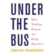Under the Bus: How Working Women Are Being Run over by Fredrickson, Caroline, 9781620970102