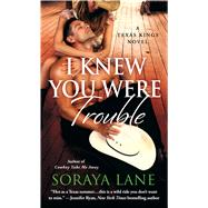 I Knew You Were Trouble A Texas Kings Novel by Lane, Soraya, 9781250060105