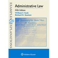Examples & Explanations for  Administrative Law by Funk, William F.; Seamon, Richard H., 9781454850106