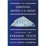 The Dawning Moon of the Mind Unlocking the Pyramid Texts by Morrow, Susan Brind, 9780374200107