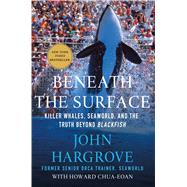 Beneath the Surface Killer Whales, SeaWorld, and the Truth Beyond Blackfish by Hargrove, John; Chua-Eoan, Howard, 9781137280107
