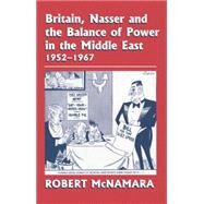 Britain, Nasser and the Balance of Power in the Middle East, 1952-1977: From The Eygptian Revolution to the Six Day War by McNamara,Robert, 9781138870109