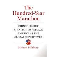 The Hundred-Year Marathon China's Secret Strategy to Replace America as the Global Superpower by Pillsbury, Michael, 9781627790109